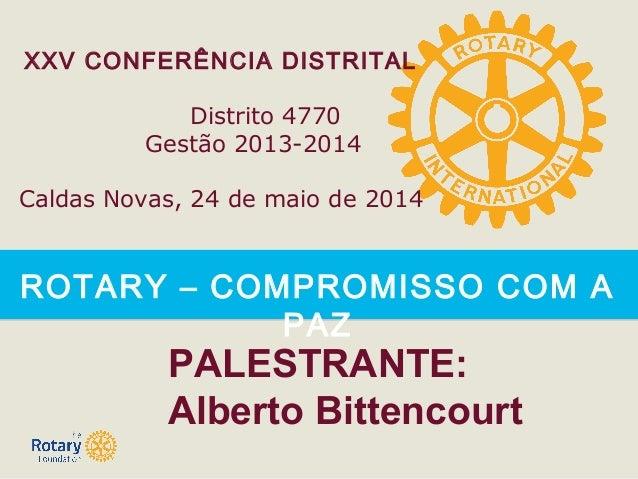 ROTARY – COMPROMISSO COM A PAZ XXV CONFERÊNCIA DISTRITAL Distrito 4770 Gestão 2013-2014 Caldas Novas, 24 de maio de 2014 P...