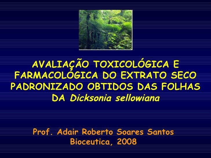 AVALIAÇÃO TOXICOLÓGICA E FARMACOLÓGICA DO EXTRATO SECO PADRONIZADO OBTIDOS DAS FOLHAS DA  Dicksonia sellowiana Prof. Adair...