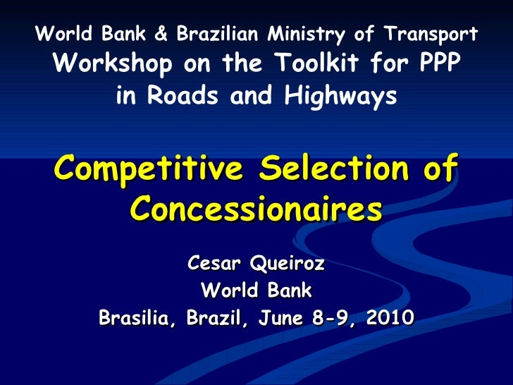 Competitive Selection of Concessionaires World Bank & Brazilian Ministry of Transport Workshop on the Toolkit for PPP in R...