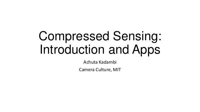 Compressed Sensing: Introduction and Apps Achuta Kadambi Camera Culture, MIT