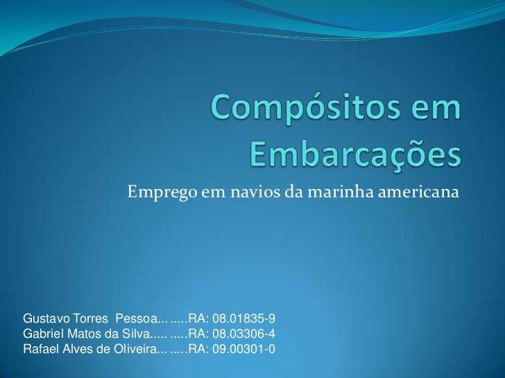 Compósitos em Embarcações<br />Emprego em navios da marinha americana<br />Gustavo Torres  Pessoa...<br />Gabriel Matos da...