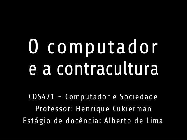 O computador  e a contracultura  COS471 - Computador e Sociedade  Professor: Henrique Cukierman  Estágio de docência: Albe...