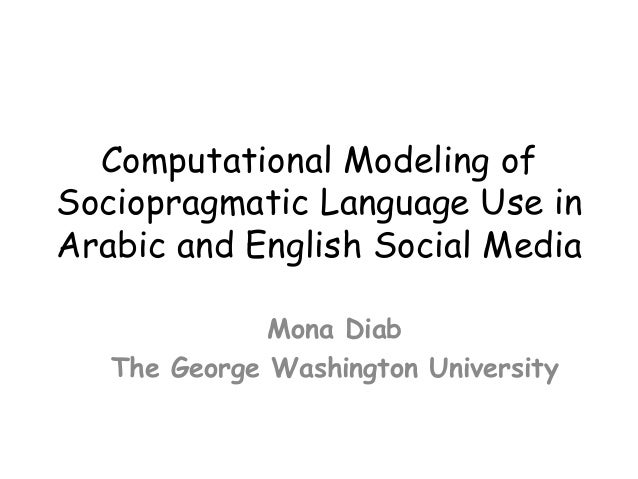 Computational Modeling of Sociopragmatic Language Use in Arabic and English Social Media 	    Mona Diab The George Washing...