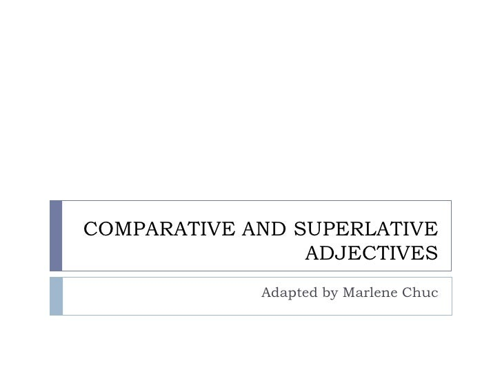 COMPARATIVE AND SUPERLATIVE                  ADJECTIVES              Adapted by Marlene Chuc
