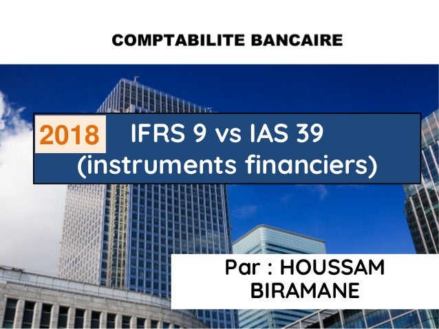 Par : HOUSSAM BIRAMANE IFRS 9 vs IAS 39 (instruments financiers) 1 2018