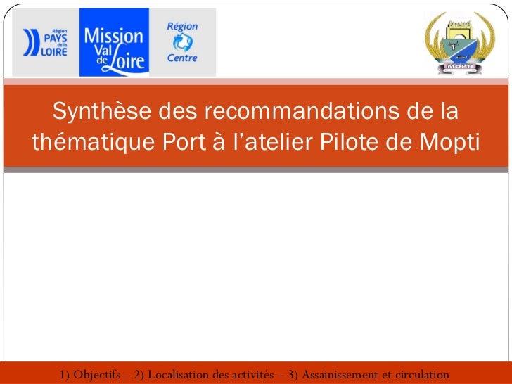 Synthèse des recommandations de lathématique Port à l'atelier Pilote de Mopti  1) Objectifs – 2) Localisation des activité...