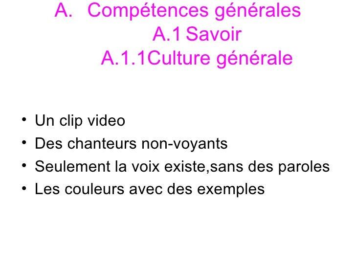 <ul><li>Compétences générales  A.1 Savoir  A.1.1Culture générale </li></ul><ul><li>Un clip video </li></ul><ul><li>Des cha...