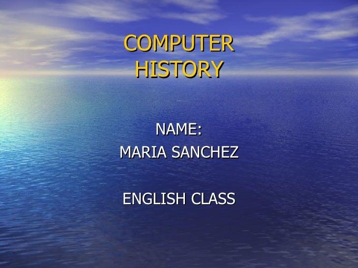 COMPUTER  HISTORY   NAME: MARIA SANCHEZ ENGLISH CLASS