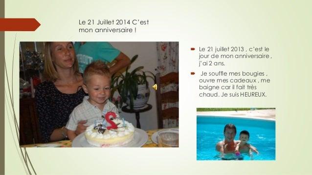 Le 21 Juillet 2014 C'est mon anniversaire !  Le 21 juillet 2013 , c'est le jour de mon anniversaire , j'ai 2 ans.  Je so...
