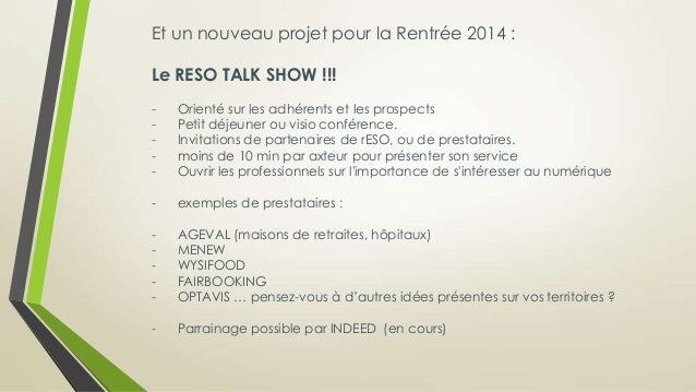 Et un nouveau projet pour la Rentrée 2014 : Le RESO TALK SHOW !!! - Orienté sur les adhérents et les prospects - Petit déj...