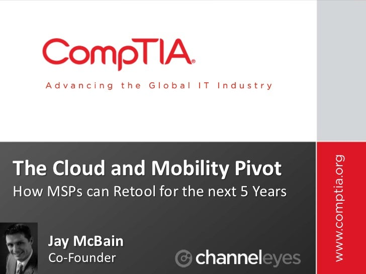 The Cloud and Mobility PivotHow MSPs can Retool for the next 5 Years     Jay McBain     Co-Founder