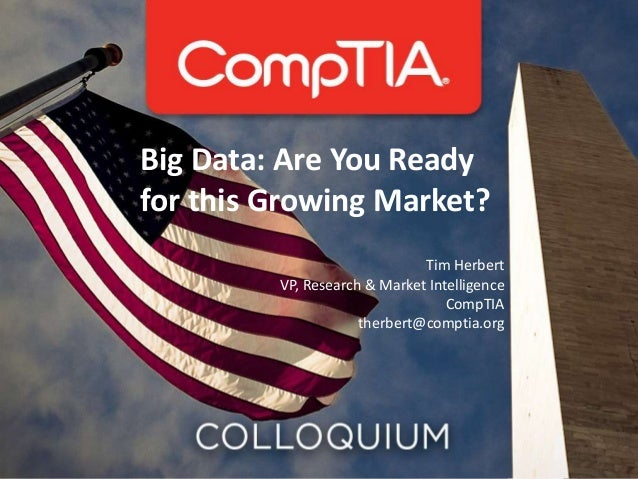 Big Data: Are You Ready for this Growing Market? Tim Herbert VP, Research & Market Intelligence CompTIA therbert@comptia.o...