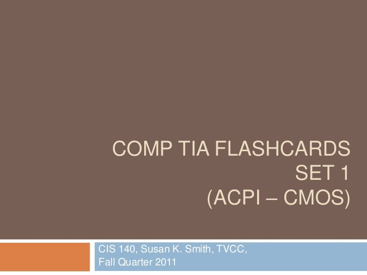COMP TIA FLASHCARDS                   SET 1          (ACPI – CMOS)CIS 140, Susan K. Smith, TVCC,Fall Quarter 2011