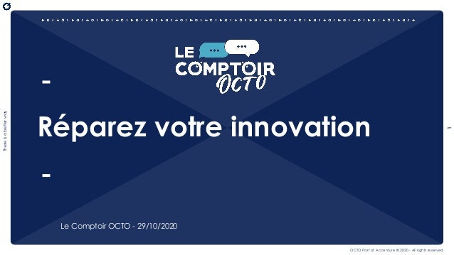 1 Thereisabetterway OCTO Part of Accenture © 2020 - All rights reserved Réparez votre innovation Le Comptoir OCTO - 29/10/...