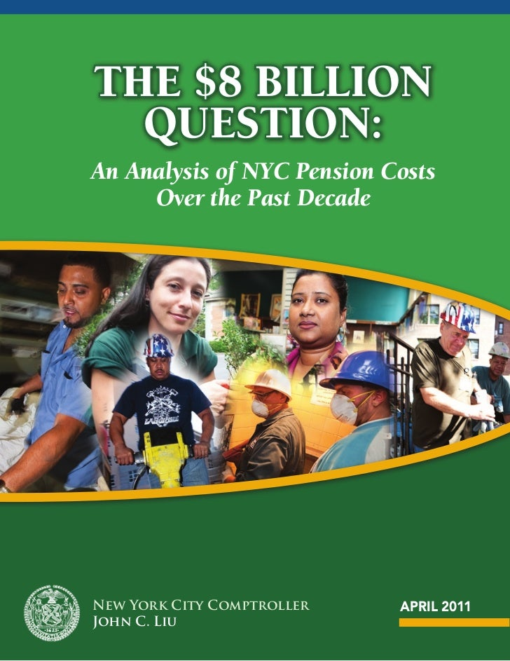 The $8 Billion  QuesTion:An Analysis of NYC Pension Costs     Over the Past DecadeNew York City Comptroller   APRIL 2011Jo...