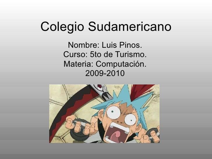 Colegio Sudamericano Nombre: Luis Pinos. Curso: 5to de Turismo. Materia: Computación. 2009-2010