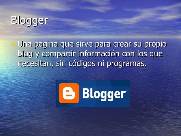 Blogger <ul><li>Una pagina que sirve para crear su propio blog y compartir información con los que necesitan, sin códigos ...
