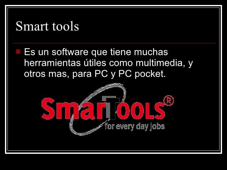 Smart tools <ul><li>Es un software que tiene muchas herramientas útiles como multimedia, y otros mas, para PC y PC pocket....