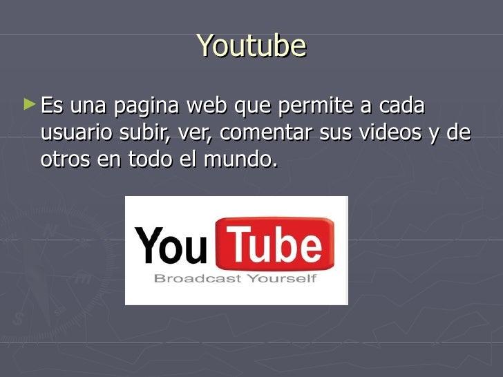 Youtube <ul><li>Es una pagina web que permite a cada usuario subir, ver, comentar sus videos y de otros en todo el mundo. ...