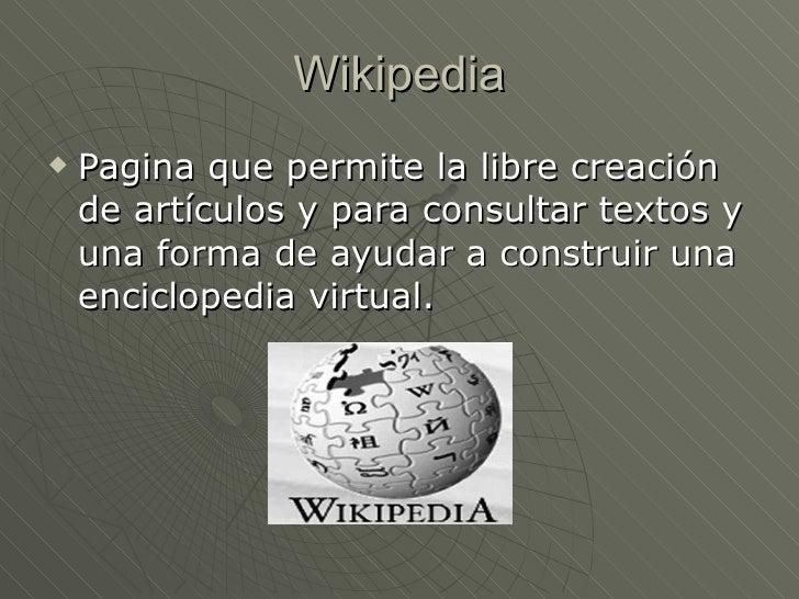 Wikipedia <ul><li>Pagina que permite la libre creación de artículos y para consultar textos y una forma de ayudar a constr...