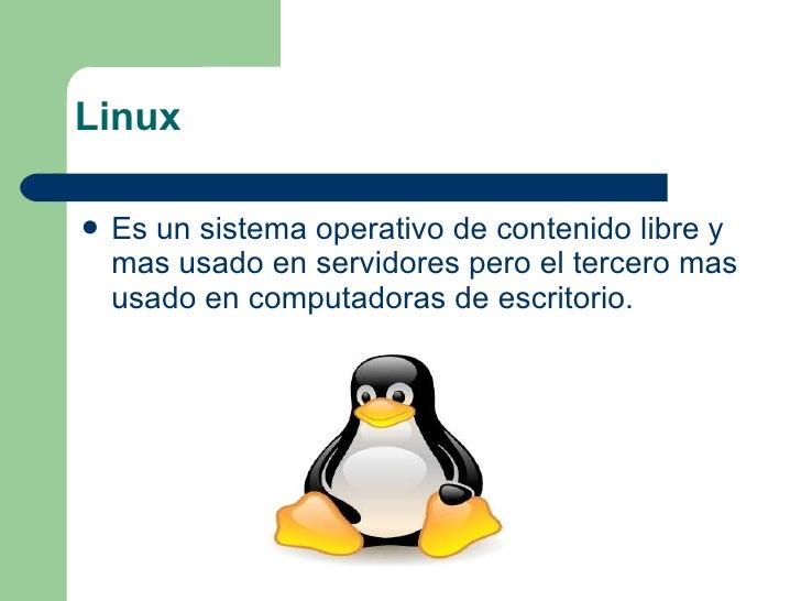 Linux <ul><li>Es un sistema operativo de contenido libre y mas usado en servidores pero el tercero mas usado en computador...