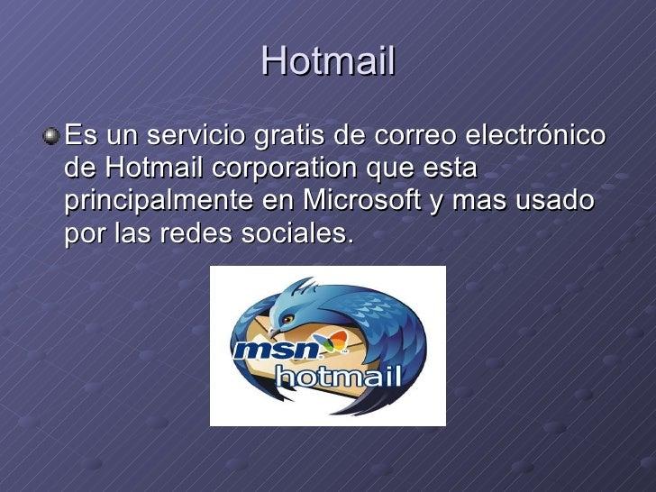 Hotmail <ul><li>Es un servicio gratis de correo electrónico de Hotmail corporation que esta principalmente en Microsoft y ...