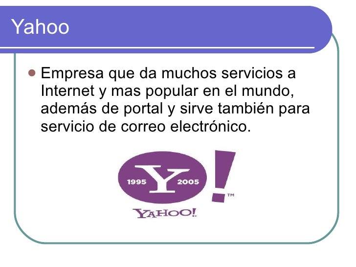 Yahoo <ul><li>Empresa que da muchos servicios a Internet y mas popular en el mundo, además de portal y sirve también para ...