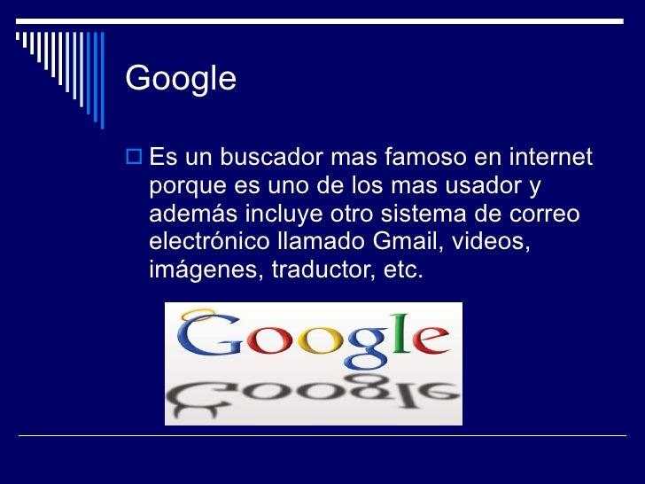Google <ul><li>Es un buscador mas famoso en internet porque es uno de los mas usador y además incluye otro sistema de corr...