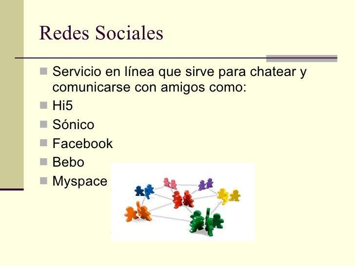 Redes Sociales <ul><li>Servicio en línea que sirve para chatear y comunicarse con amigos como: </li></ul><ul><li>Hi5 </li>...