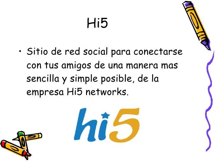 Hi5 <ul><li>Sitio de red social para conectarse con tus amigos de una manera mas sencilla y simple posible, de la empresa ...