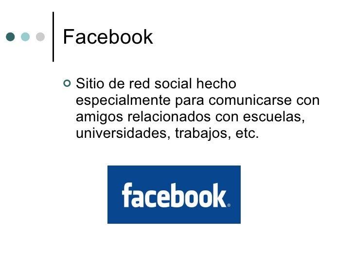 Facebook <ul><li>Sitio de red social hecho especialmente para comunicarse con amigos relacionados con escuelas, universida...