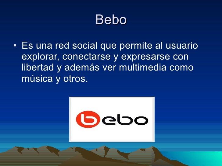 Bebo <ul><li>Es una red social que permite al usuario explorar, conectarse y expresarse con libertad y además ver multimed...