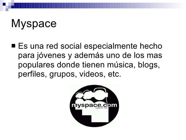 Myspace <ul><li>Es una red social especialmente hecho para jóvenes y además uno de los mas populares donde tienen música, ...