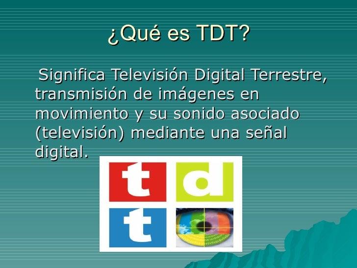 ¿Qué es TDT? <ul><li>Significa Televisión Digital Terrestre, transmisión de imágenes en movimiento y su sonido asociado (t...