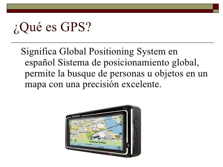 ¿Qué es GPS? <ul><li>Significa Global Positioning System en español Sistema de posicionamiento global, permite la busque d...
