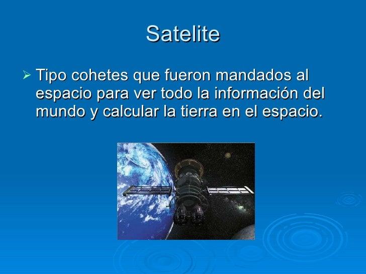 Satelite <ul><li>Tipo cohetes que fueron mandados al espacio para ver todo la información del mundo y calcular la tierra e...