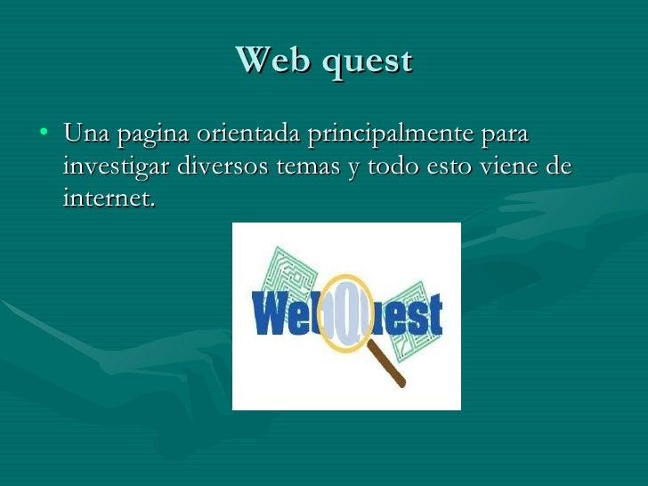 Web quest <ul><li>Una pagina orientada principalmente para investigar diversos temas y todo esto viene de internet. </li><...