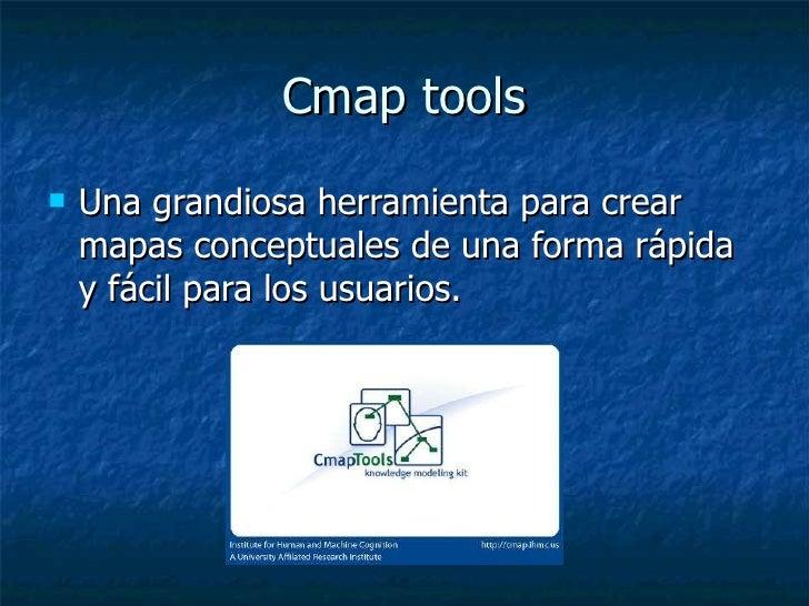 Cmap tools <ul><li>Una grandiosa herramienta para crear mapas conceptuales de una forma rápida y fácil para los usuarios. ...