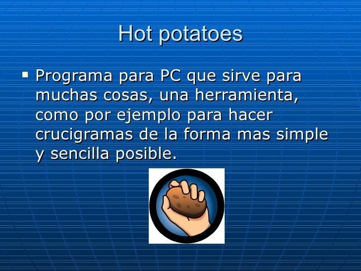 Hot potatoes <ul><li>Programa para PC que sirve para muchas cosas, una herramienta, como por ejemplo para hacer crucigrama...