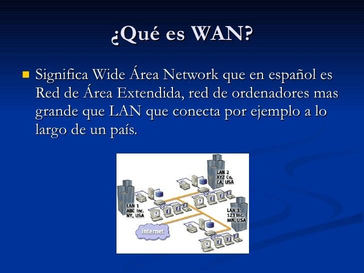 ¿Qué es WAN? <ul><li>Significa Wide Área Network que en español es Red de Área Extendida, red de ordenadores mas grande qu...