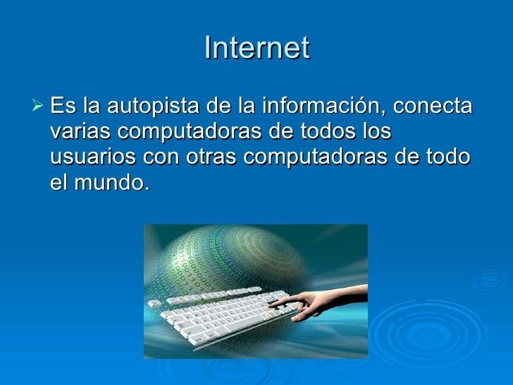 Internet <ul><li>Es la autopista de la información, conecta varias computadoras de todos los usuarios con otras computador...