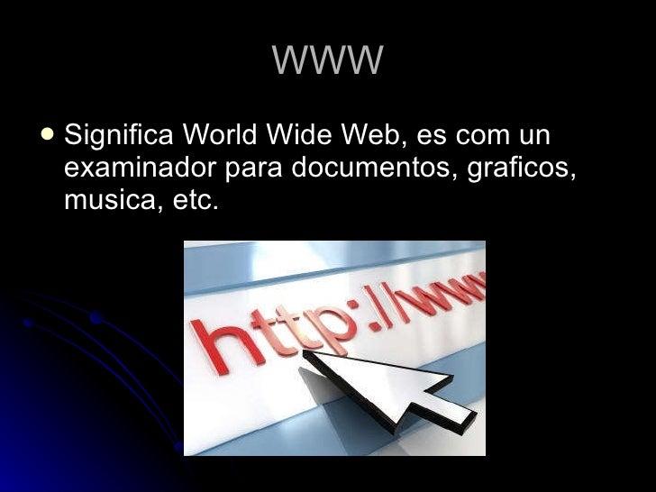 WWW <ul><li>Significa World Wide Web, es com un examinador para documentos, graficos, musica, etc. </li></ul>