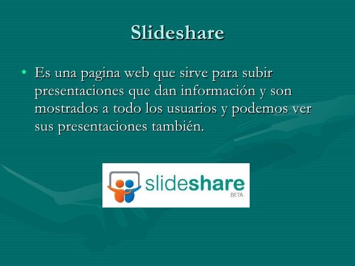 Slideshare <ul><li>Es una pagina web que sirve para subir presentaciones que dan información y son mostrados a todo los us...