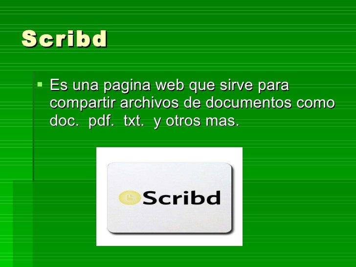 Scribd <ul><li>Es una pagina web que sirve para compartir archivos de documentos como doc.  pdf.  txt.  y otros mas.  </li...
