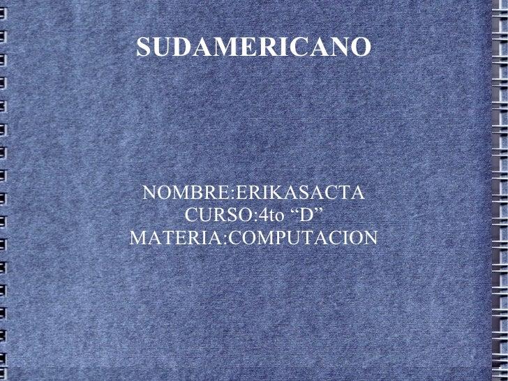 """SUDAMERICANO NOMBRE:ERIKASACTA CURSO:4to """"D"""" MATERIA:COMPUTACION"""
