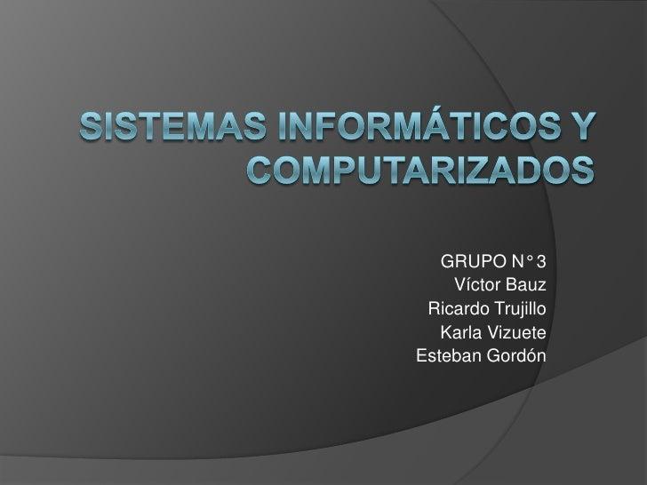 Sistemas Informáticos y Computarizados<br />GRUPO N° 3<br />Víctor Bauz<br />Ricardo Trujillo<br />Karla Vizuete<br />Este...