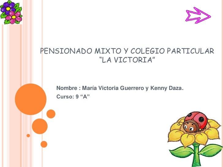 """PENSIONADO MIXTO Y COLEGIO PARTICULAR""""LA VICTORIA""""<br />Nombre : María Victoria Guerrero y Kenny Daza.<br />Curso: 9 """"A""""<b..."""