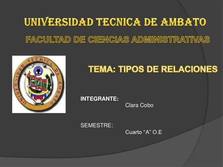 UNIVERSIDAD TECNICA DE AMBATO<br />FACULTAD DE CIENCIAS ADMINISTRATIVAS<br />TEMA: TIPOS DE RELACIONES<br />INTEGRANTE:<br...
