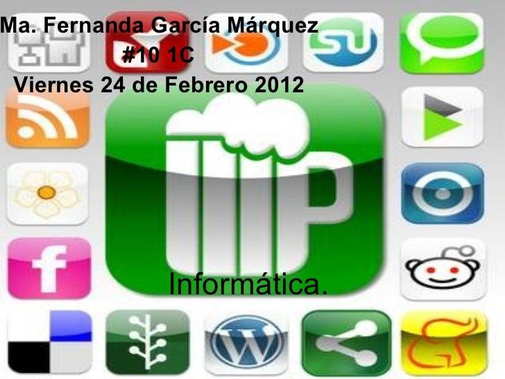 Informática. Ma. Fernanda García Márquez #10 1C Viernes 24 de Febrero 2012