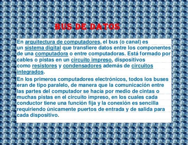 Bus de datosEn arquitectura de computadores, el bus (o canal) esun sistema digital que transfiere datos entre los componen...